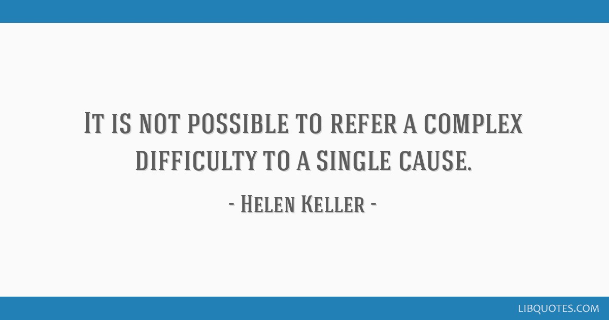It is not possible to refer a complex difficulty to a single cause.