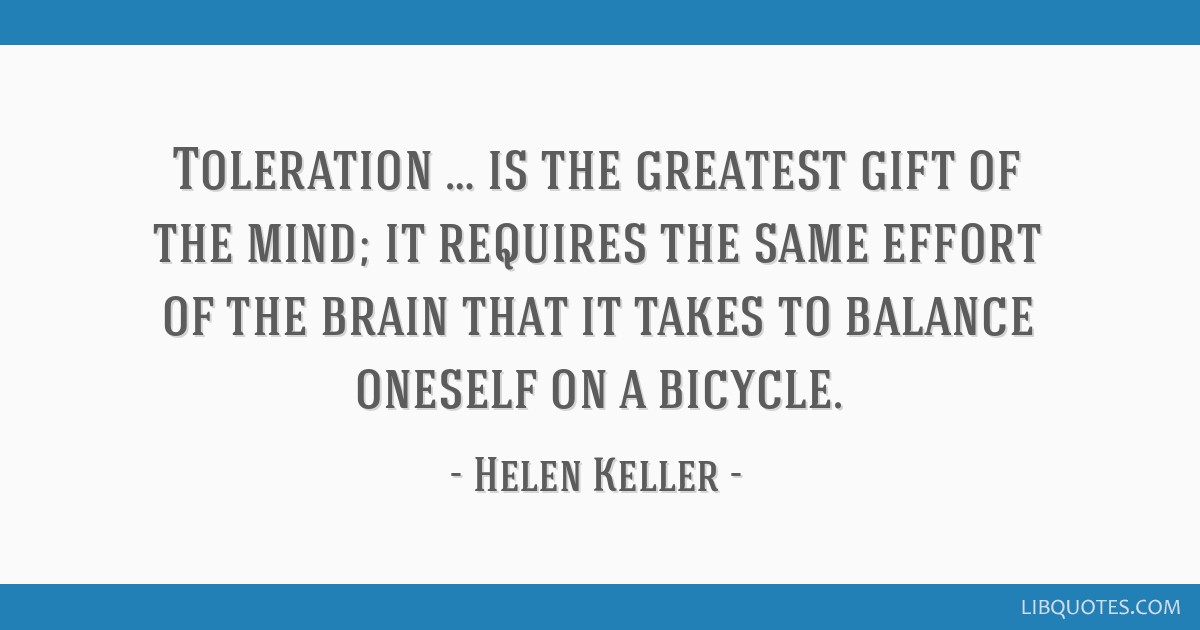 Toleration … is the greatest gift of the mind; it requires the same effort of the brain that it takes to balance oneself on a bicycle.