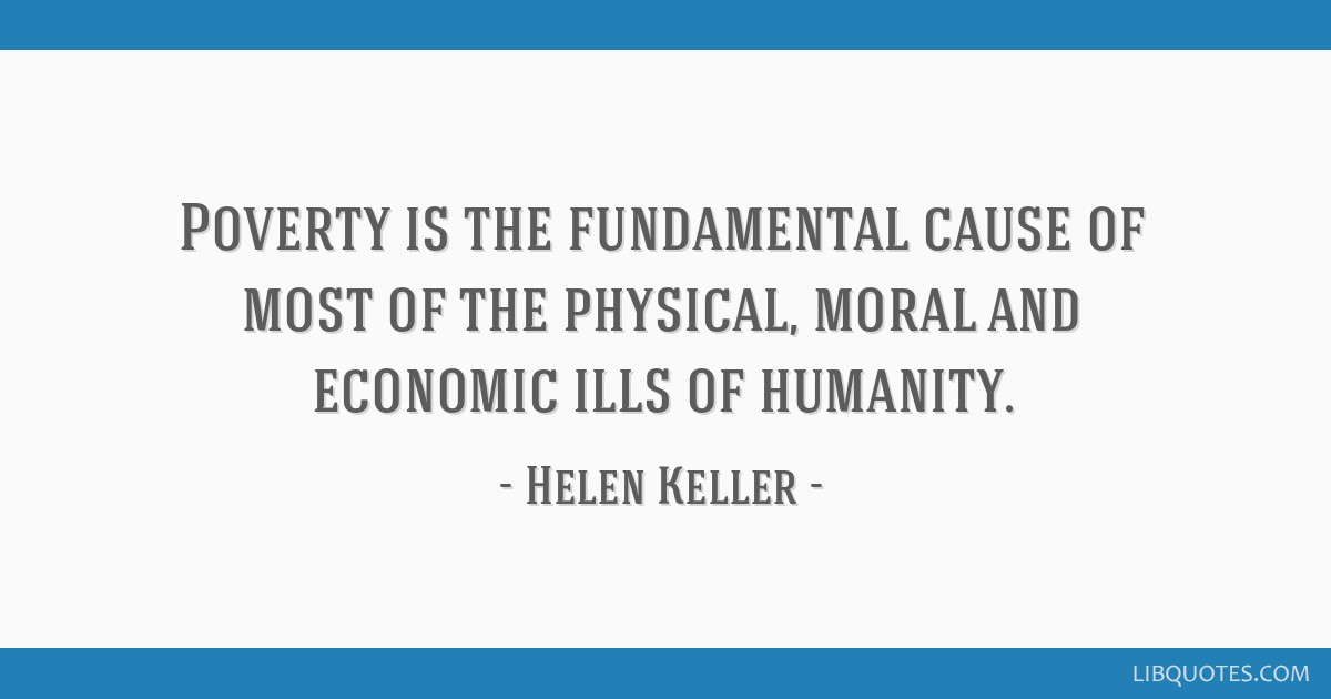Poverty is the fundamental cause of most of the physical, moral and economic ills of humanity.