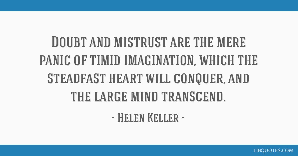 Doubt and mistrust are the mere panic of timid imagination, which the steadfast heart will conquer, and the large mind transcend.