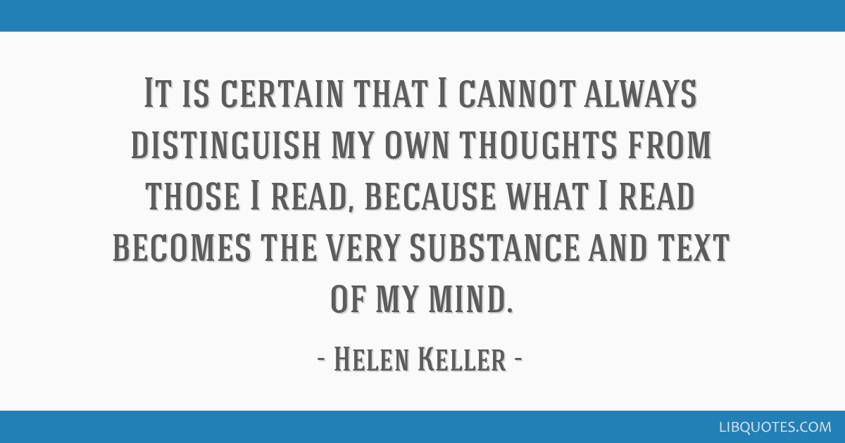It is certain that I cannot always distinguish my own thoughts from those I read, because what I read becomes the very substance and text of my mind.