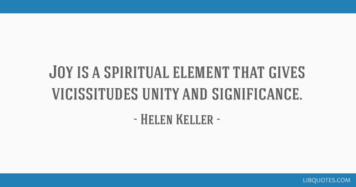 Joy is a spiritual element that gives vicissitudes unity and significance.