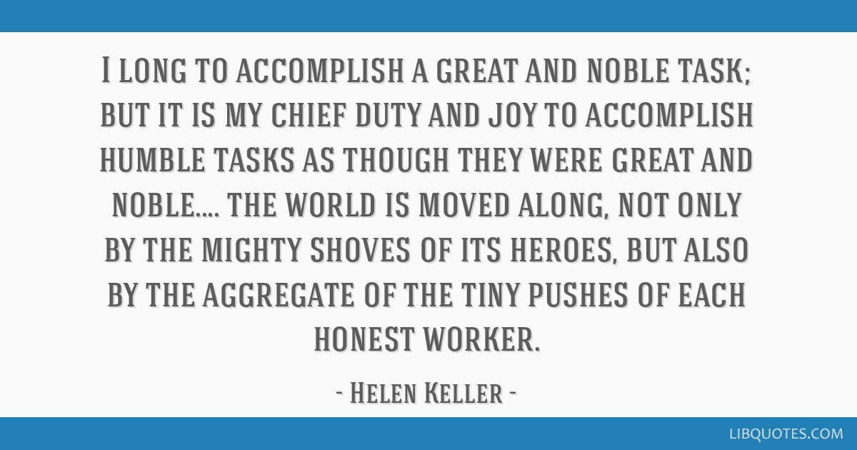 I long to accomplish a great and noble task; but it is my chief duty and joy to accomplish humble tasks as though they were great and noble.... the...