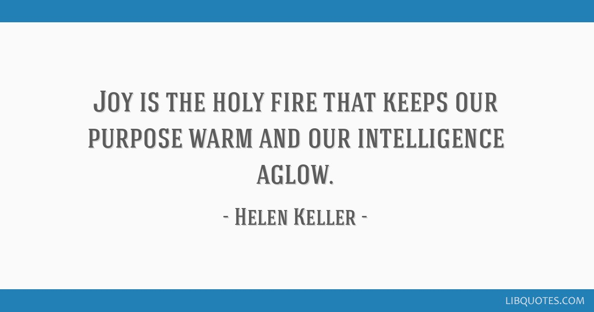 Joy is the holy fire that keeps our purpose warm and our intelligence aglow.