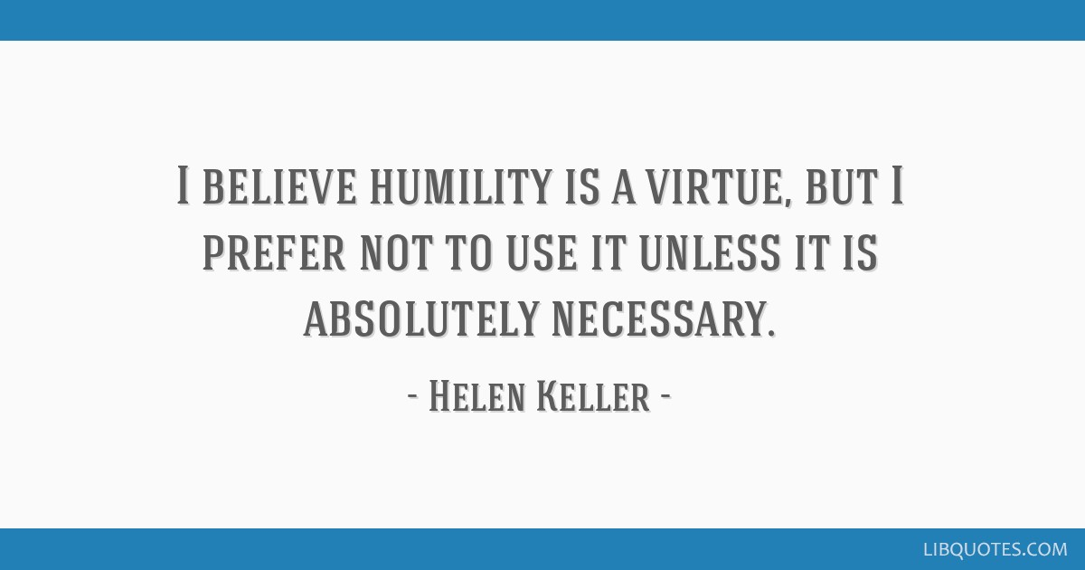 I believe humility is a virtue, but I prefer not to use it unless it is absolutely necessary.