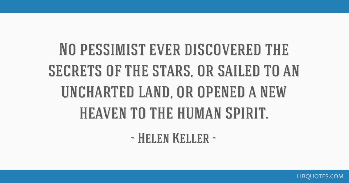 No pessimist ever discovered the secrets of the stars, or sailed to an uncharted land, or opened a new heaven to the human spirit.