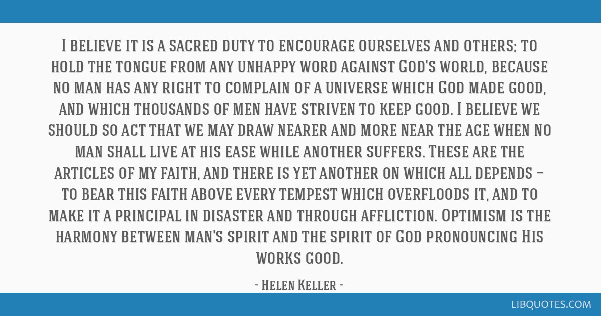 I believe it is a sacred duty to encourage ourselves and others; to hold the tongue from any unhappy word against God's world, because no man has any ...