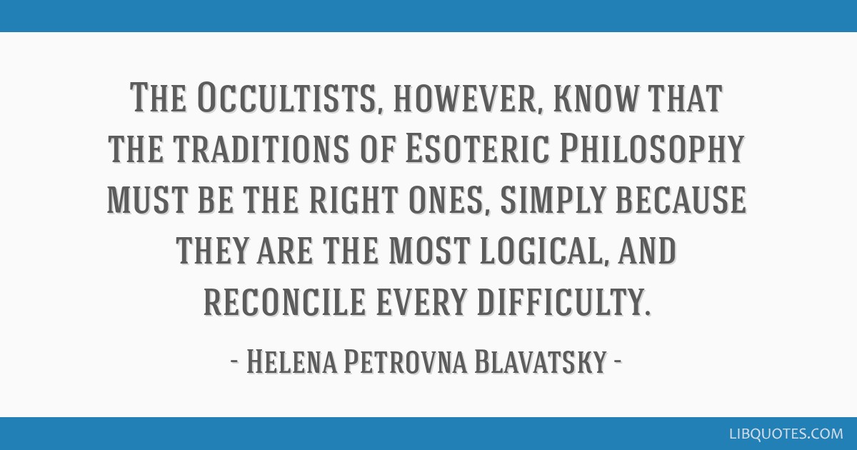 The Occultists, however, know that the traditions of Esoteric Philosophy must be the right ones, simply because they are the most logical, and...