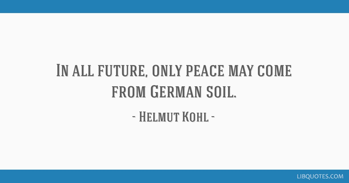 In all future, only peace may come from German soil.