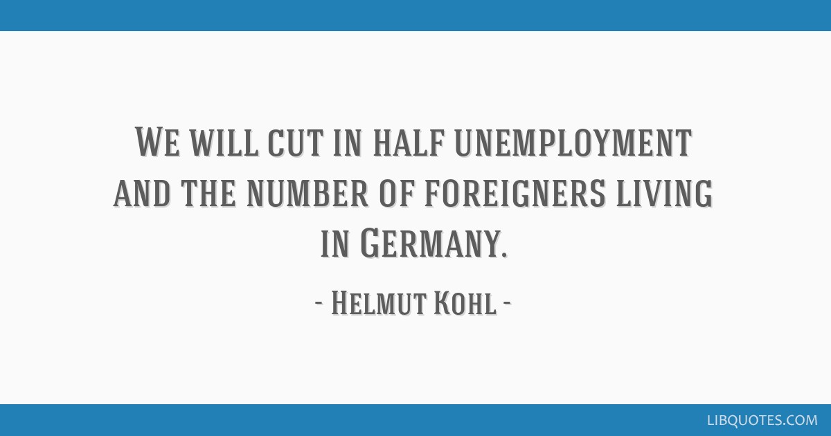 We will cut in half unemployment and the number of foreigners living in Germany.