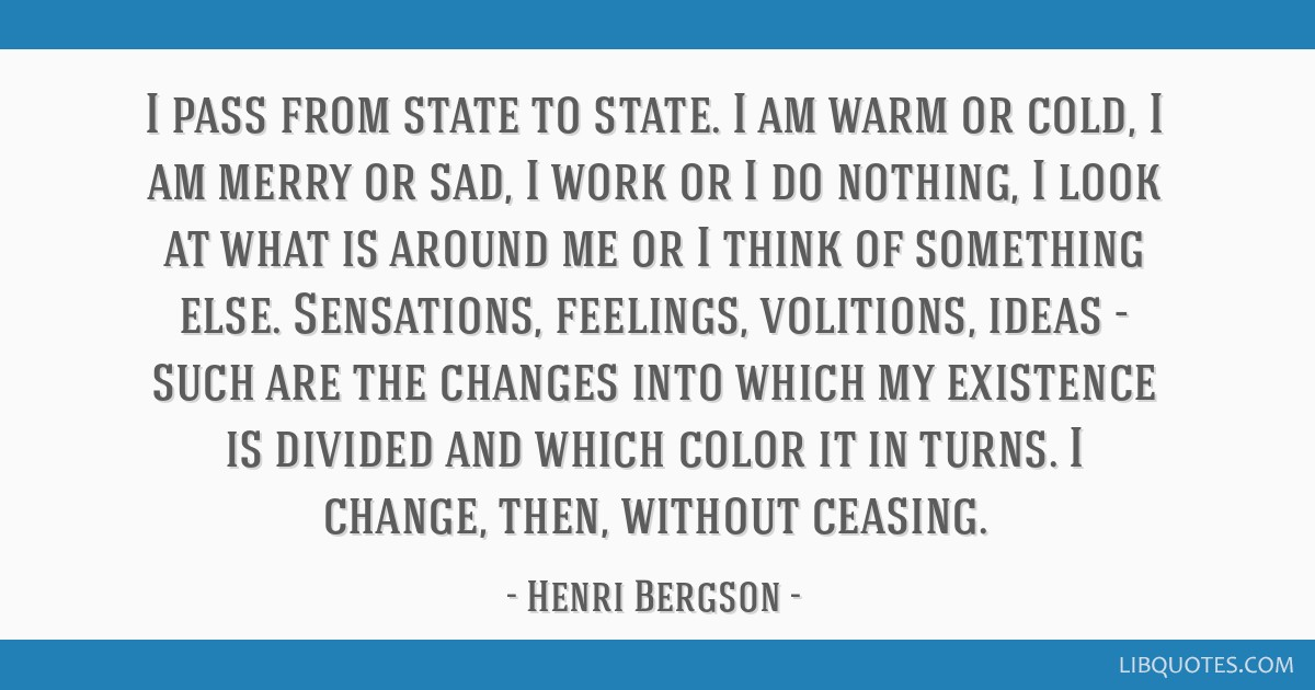 I pass from state to state. I am warm or cold, I am merry or sad, I work or I do nothing, I look at what is around me or I think of something else....
