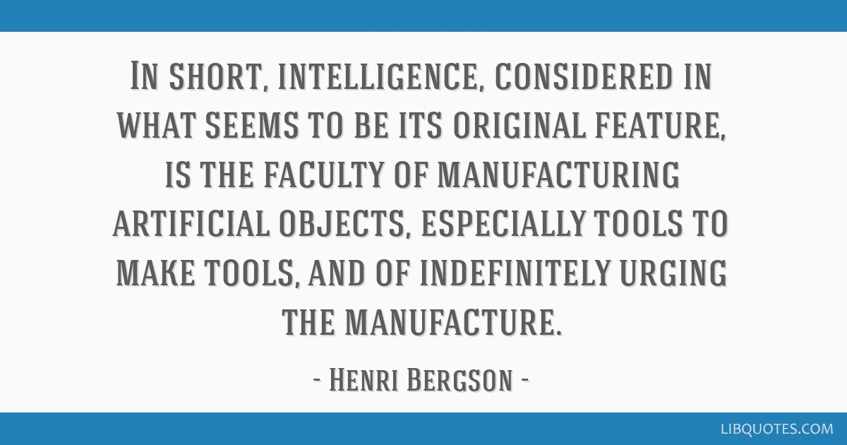 In short, intelligence, considered in what seems to be its original feature, is the faculty of manufacturing artificial objects, especially tools to...