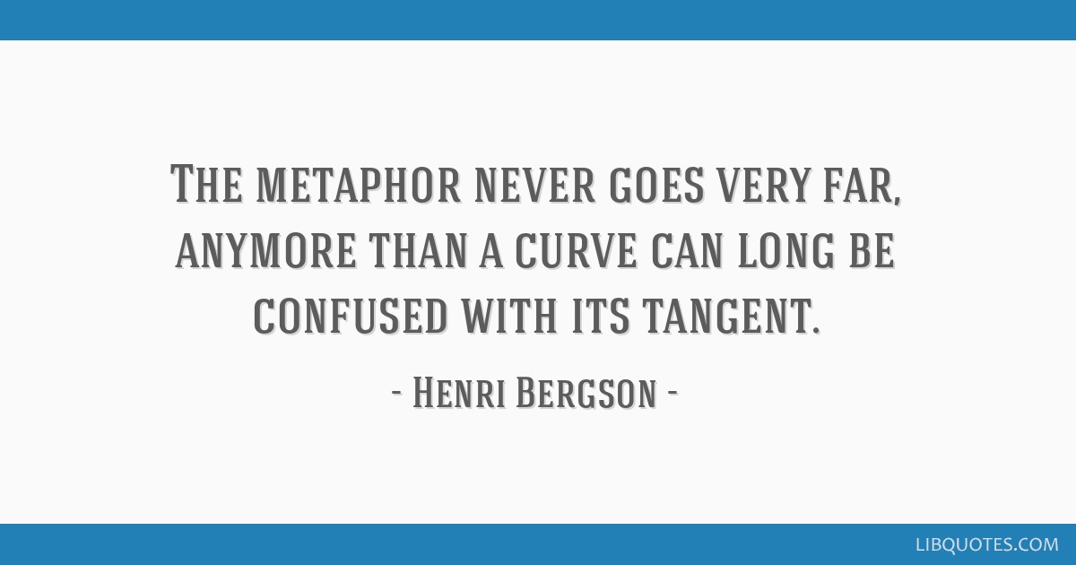 The metaphor never goes very far, anymore than a curve can long be confused with its tangent.