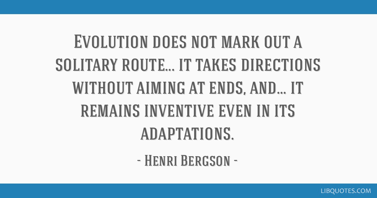 Evolution does not mark out a solitary route... it takes directions without aiming at ends, and... it remains inventive even in its adaptations.