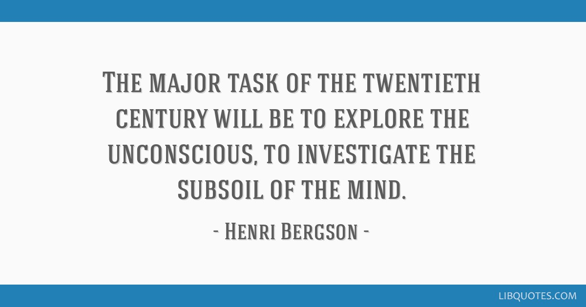 The major task of the twentieth century will be to explore the unconscious, to investigate the subsoil of the mind.
