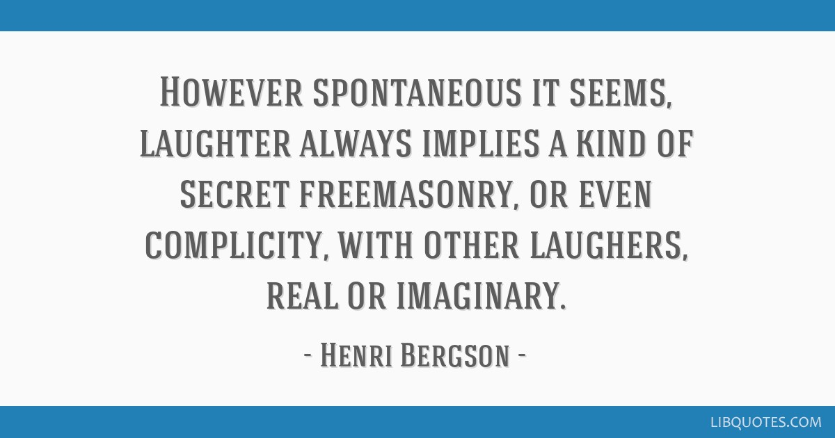 However spontaneous it seems, laughter always implies a kind of secret freemasonry, or even complicity, with other laughers, real or imaginary.