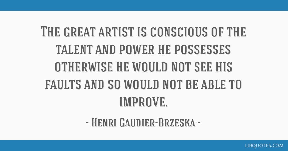 The great artist is conscious of the talent and power he possesses otherwise he would not see his faults and so would not be able to improve.