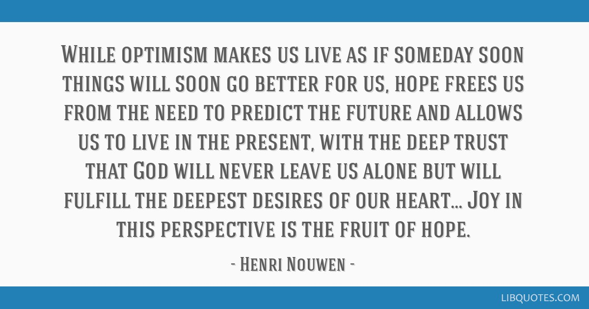 While Optimism Makes Us Live As If Someday Soon Things Will Soon Go