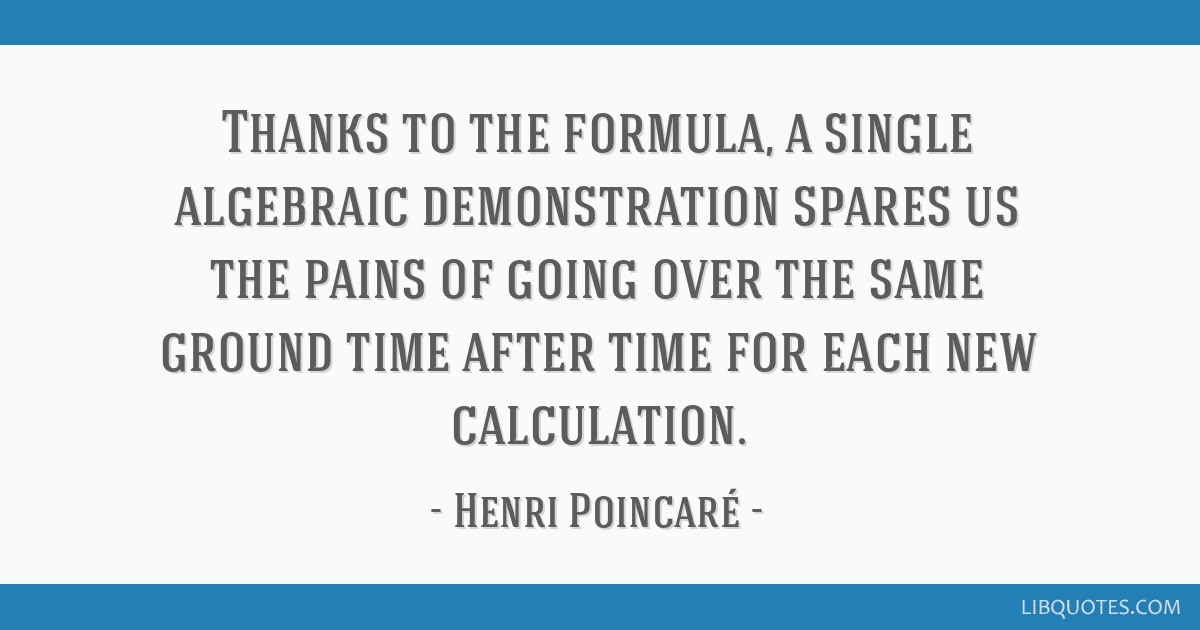 Thanks to the formula, a single algebraic demonstration spares us the pains of going over the same ground time after time for each new calculation.