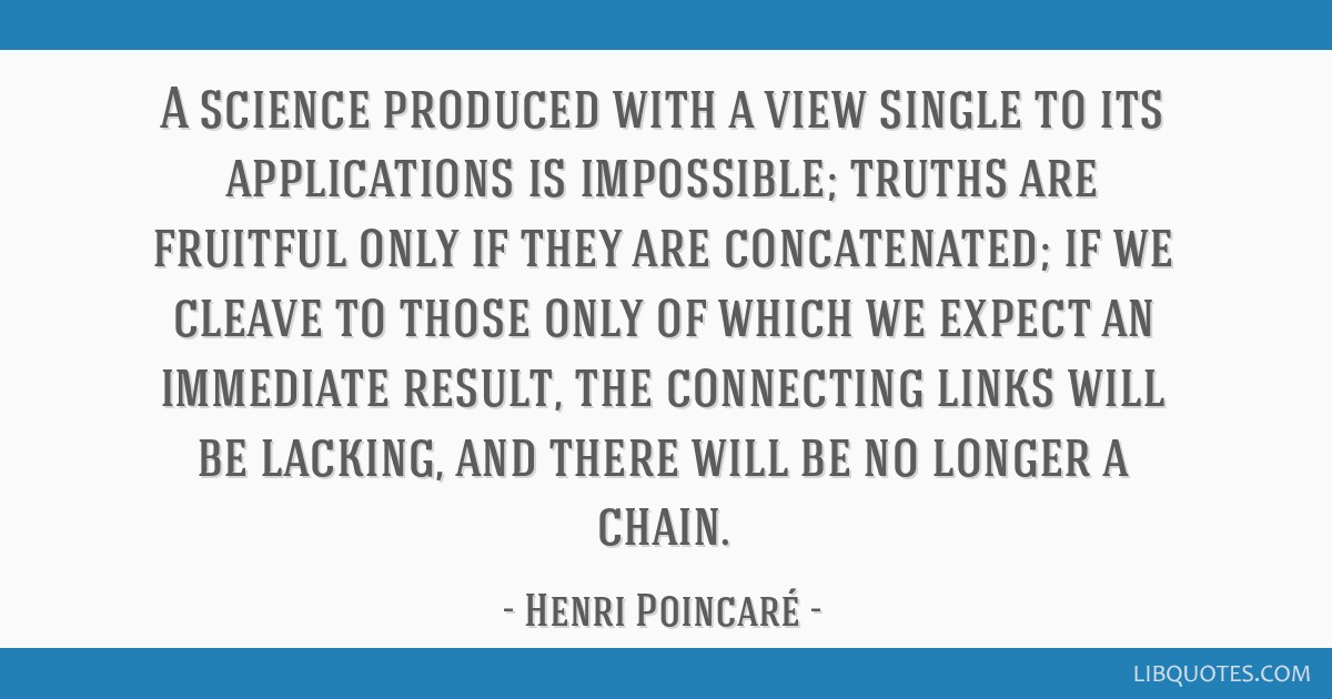 A science produced with a view single to its applications is impossible; truths are fruitful only if they are concatenated; if we cleave to those...