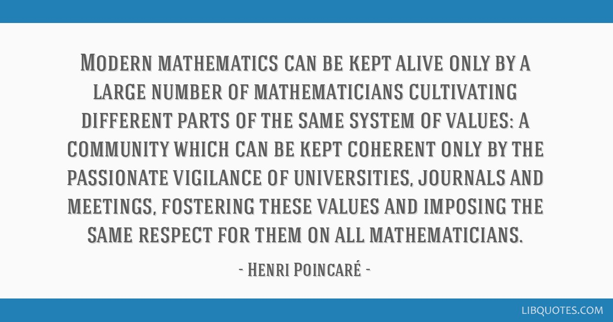 Modern mathematics can be kept alive only by a large number of mathematicians cultivating different parts of the same system of values: a community...
