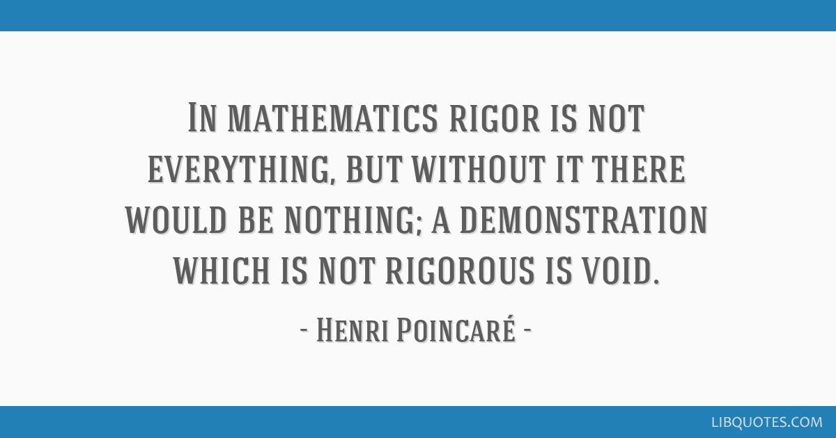 In mathematics rigor is not everything, but without it there would be nothing; a demonstration which is not rigorous is void.