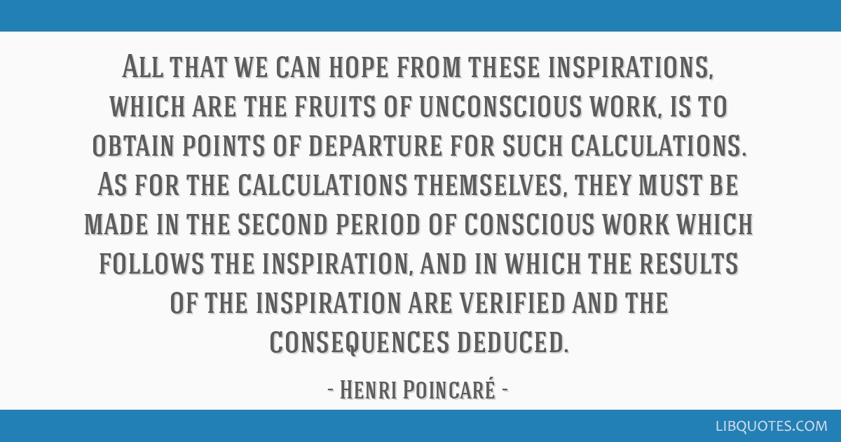 All that we can hope from these inspirations, which are the fruits of unconscious work, is to obtain points of departure for such calculations. As...