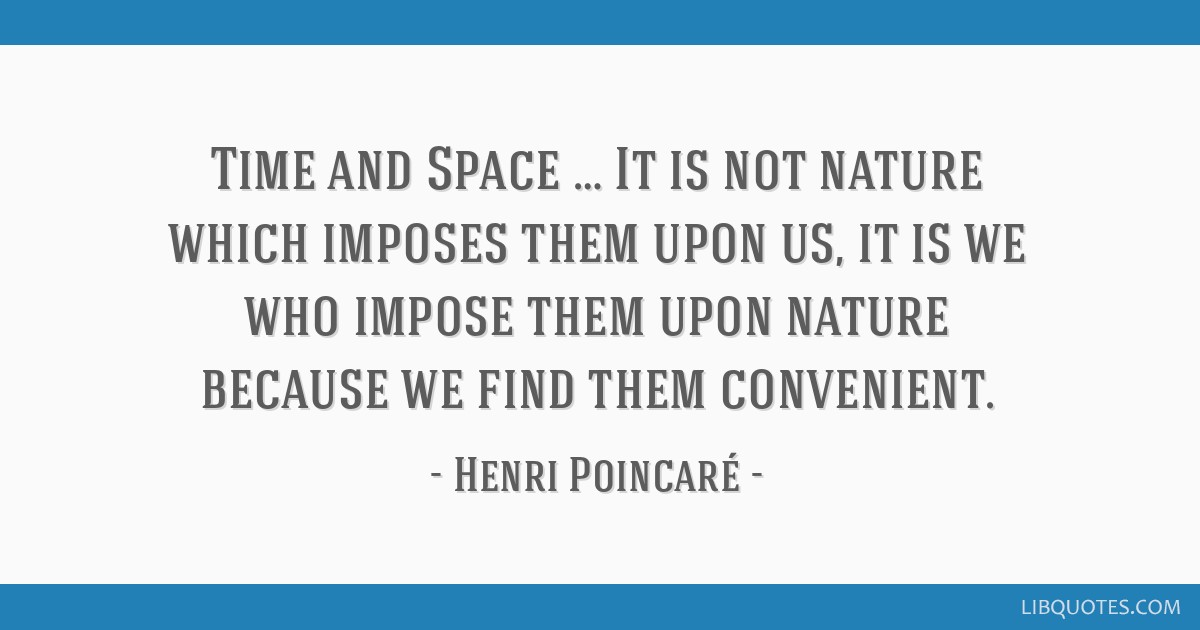 Time and Space … It is not nature which imposes them upon us, it is we who impose them upon nature because we find them convenient.