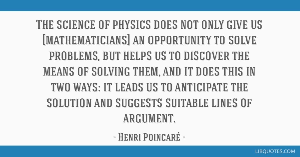 The science of physics does not only give us [mathematicians] an opportunity to solve problems, but helps us to discover the means of solving them,...