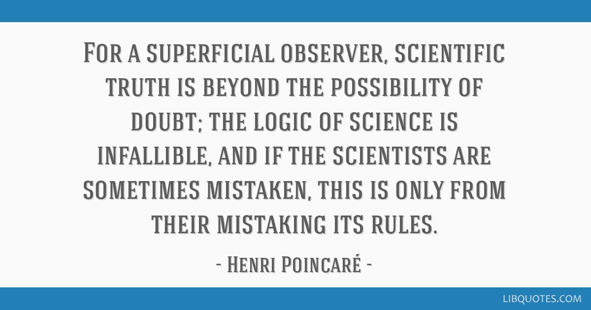 For a superficial observer, scientific truth is beyond the possibility of doubt; the logic of science is infallible, and if the scientists are...