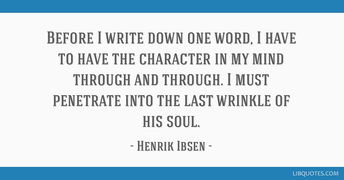 Before I write down one word, I have to have the character in my mind through and through. I must penetrate into the last wrinkle of his soul.