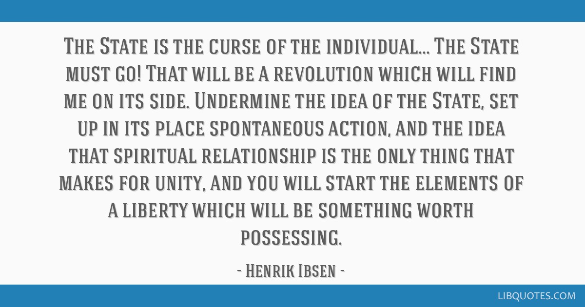 The State is the curse of the individual... The State must go! That will be a revolution which will find me on its side. Undermine the idea of the...