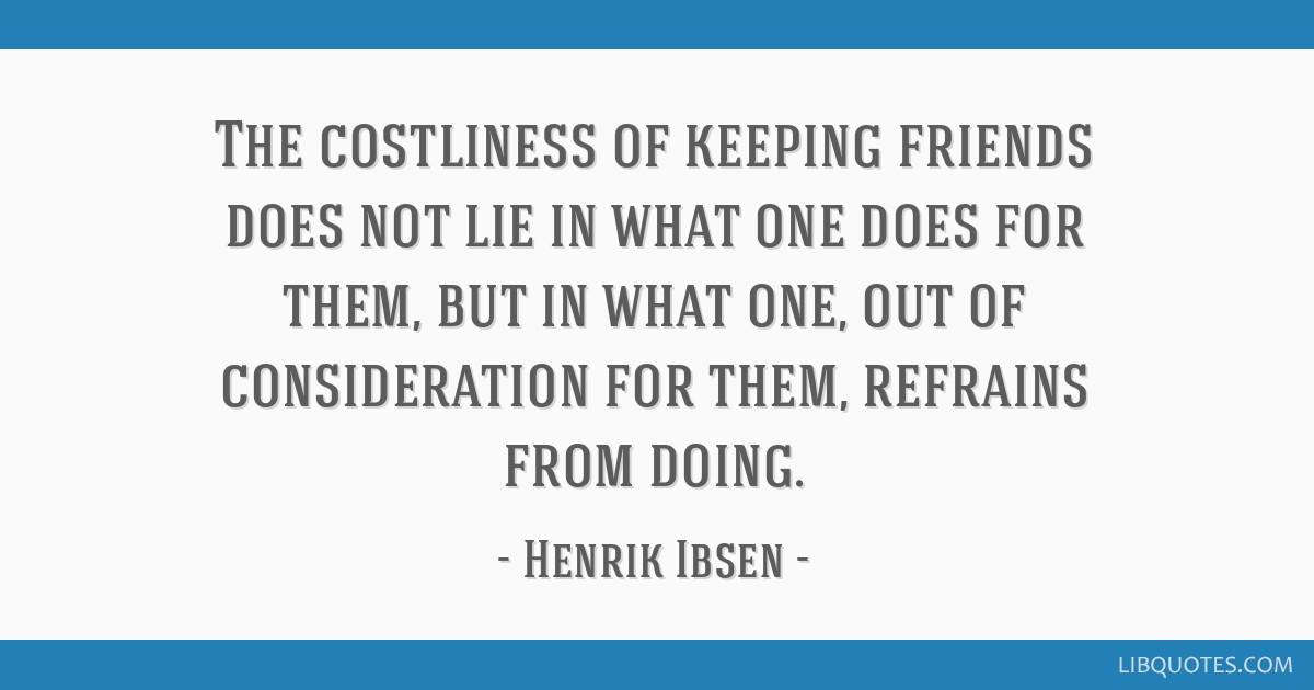 The costliness of keeping friends does not lie in what one does for them, but in what one, out of consideration for them, refrains from doing.
