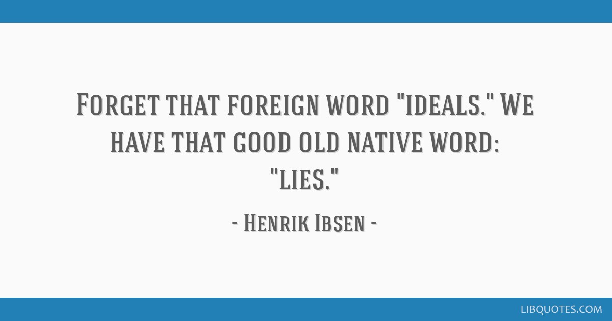 Forget that foreign word ideals. We have that good old native word: lies.