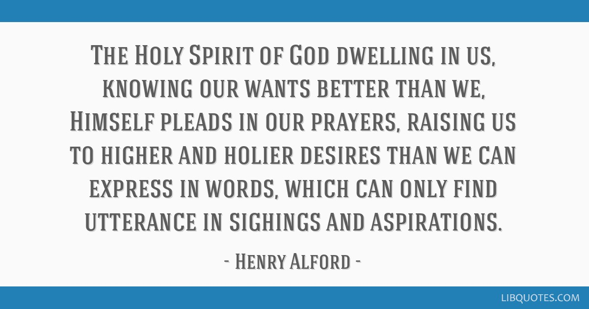 The Holy Spirit of God dwelling in us, knowing our wants better than we, Himself pleads in our prayers, raising us to higher and holier desires than...