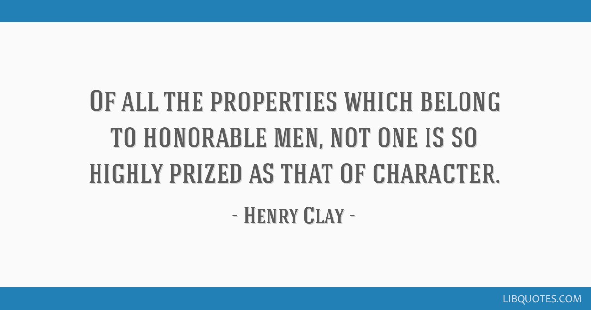 Of all the properties which belong to honorable men, not one is so highly prized as that of character.