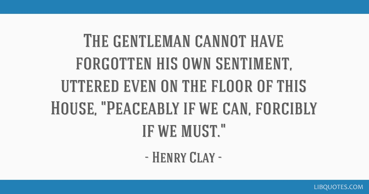 The gentleman cannot have forgotten his own sentiment, uttered even on the floor of this House, Peaceably if we can, forcibly if we must.