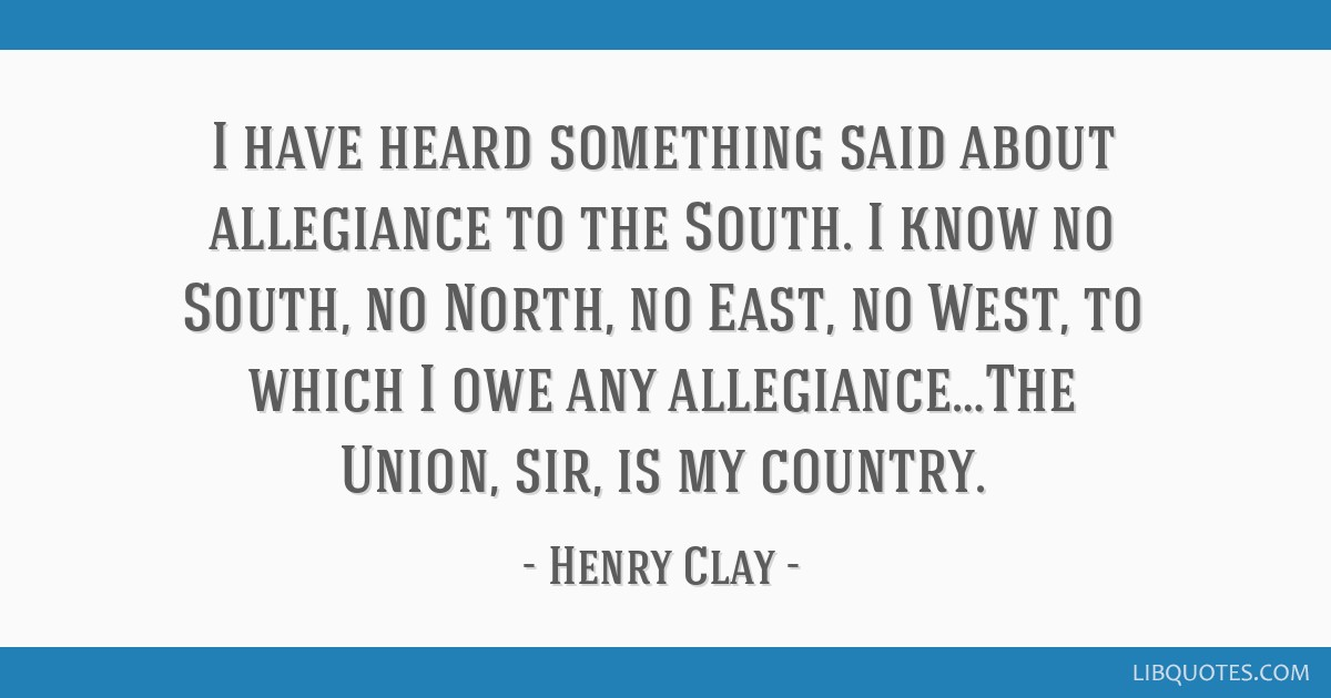 I have heard something said about allegiance to the South. I know no South, no North, no East, no West, to which I owe any allegiance…The Union,...