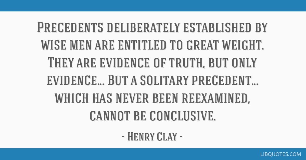 Precedents deliberately established by wise men are entitled to great weight. They are evidence of truth, but only evidence... But a solitary...