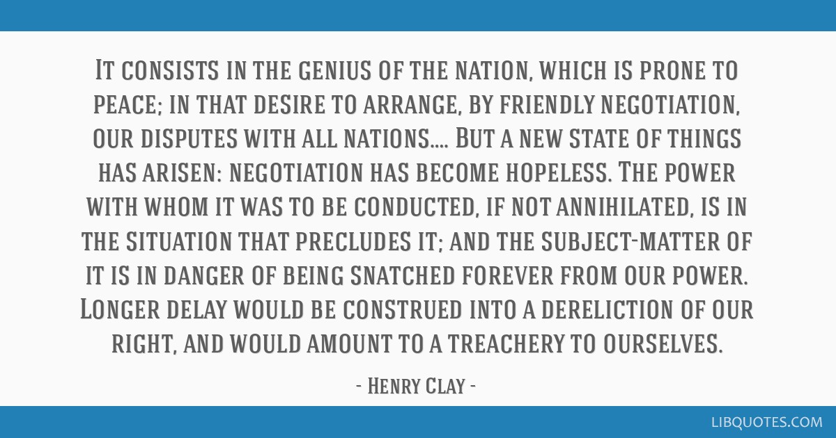 It consists in the genius of the nation, which is prone to peace; in that desire to arrange, by friendly negotiation, our disputes with all...
