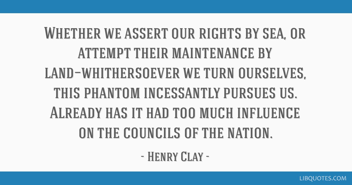 Whether we assert our rights by sea, or attempt their maintenance by land—whithersoever we turn ourselves, this phantom incessantly pursues us....