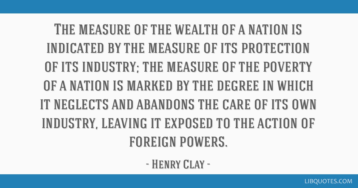 The measure of the wealth of a nation is indicated by the measure of its protection of its industry; the measure of the poverty of a nation is marked ...