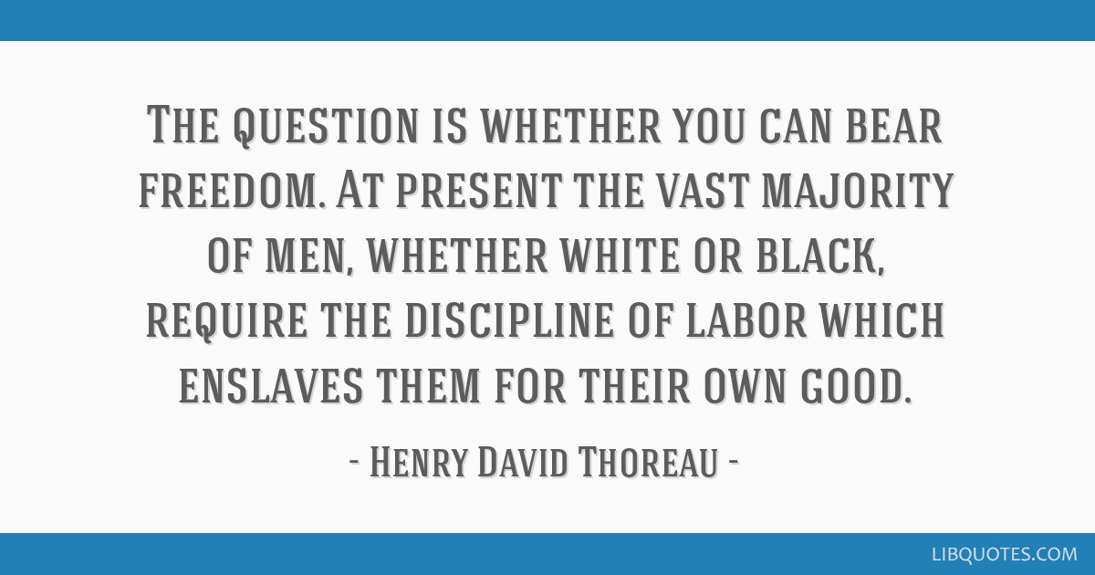 The question is whether you can bear freedom. At present the vast majority of men, whether white or black, require the discipline of labor which...