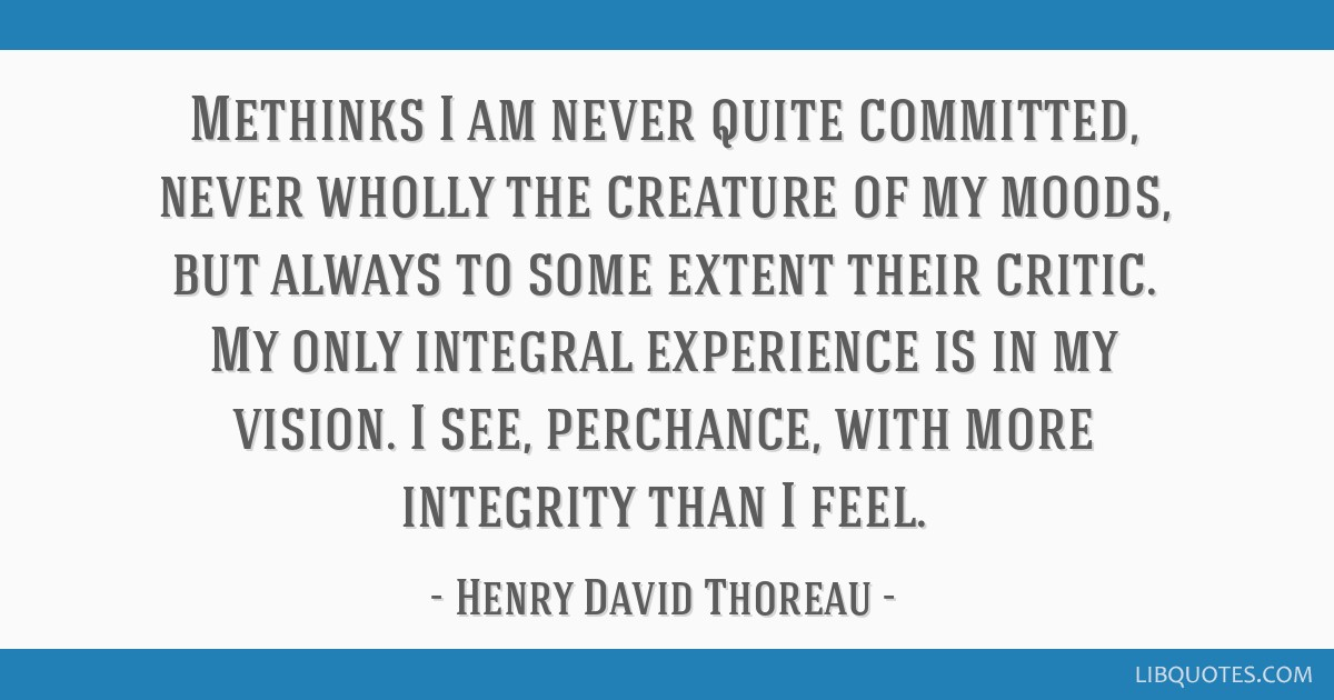 Methinks I am never quite committed, never wholly the creature of my moods, but always to some extent their critic. My only integral experience is in ...