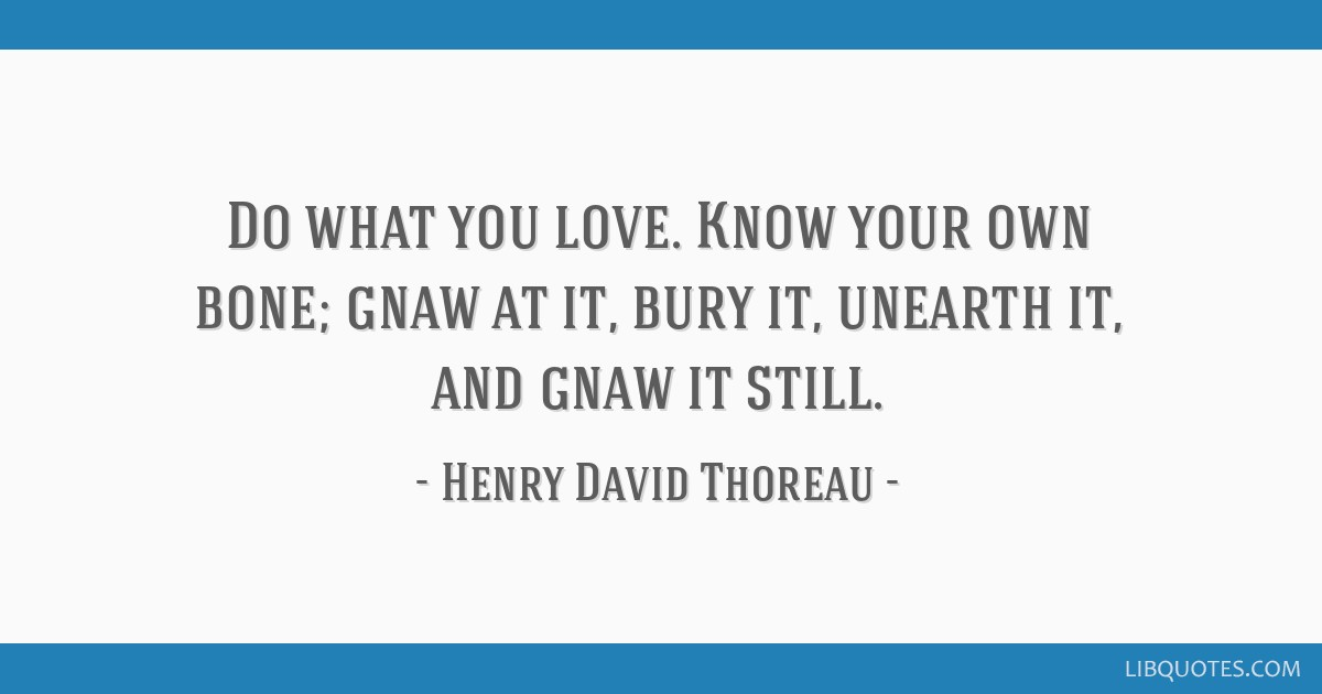 Do what you love. Know your own bone; gnaw at it, bury it, unearth it, and gnaw it still.
