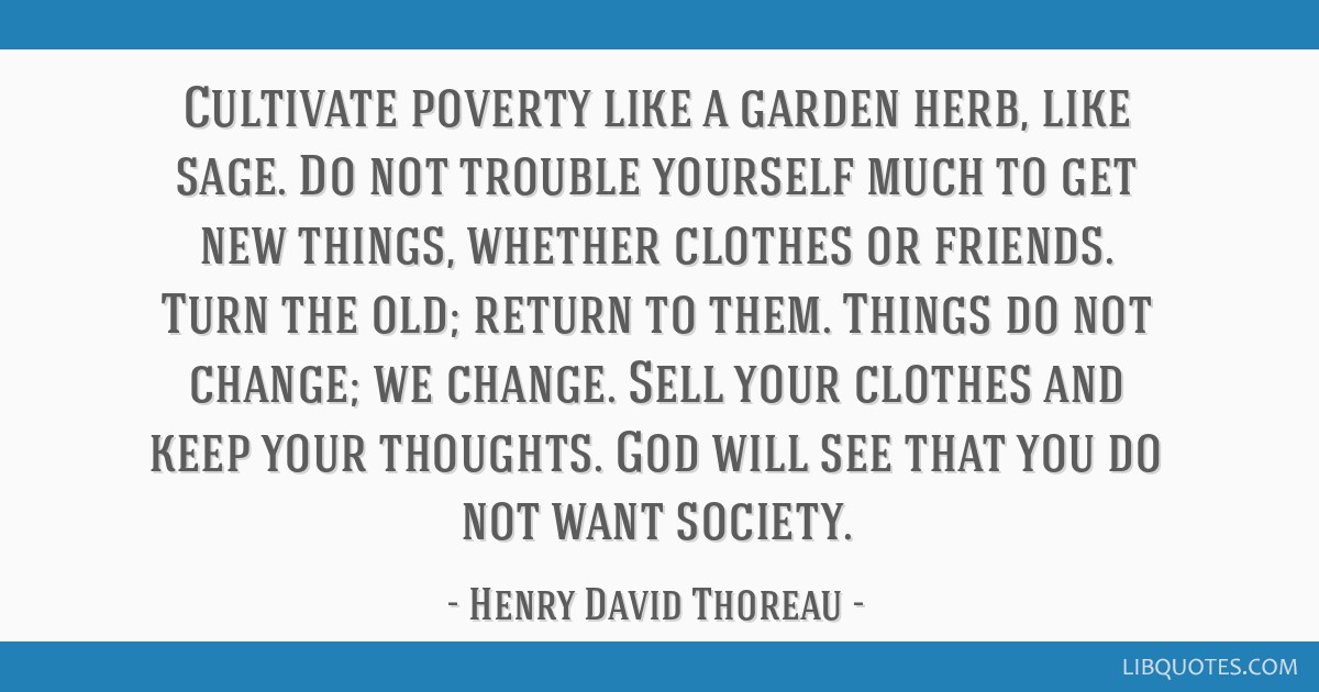 Cultivate poverty like a garden herb, like sage. Do not trouble yourself much to get new things, whether clothes or friends. Turn the old; return to...
