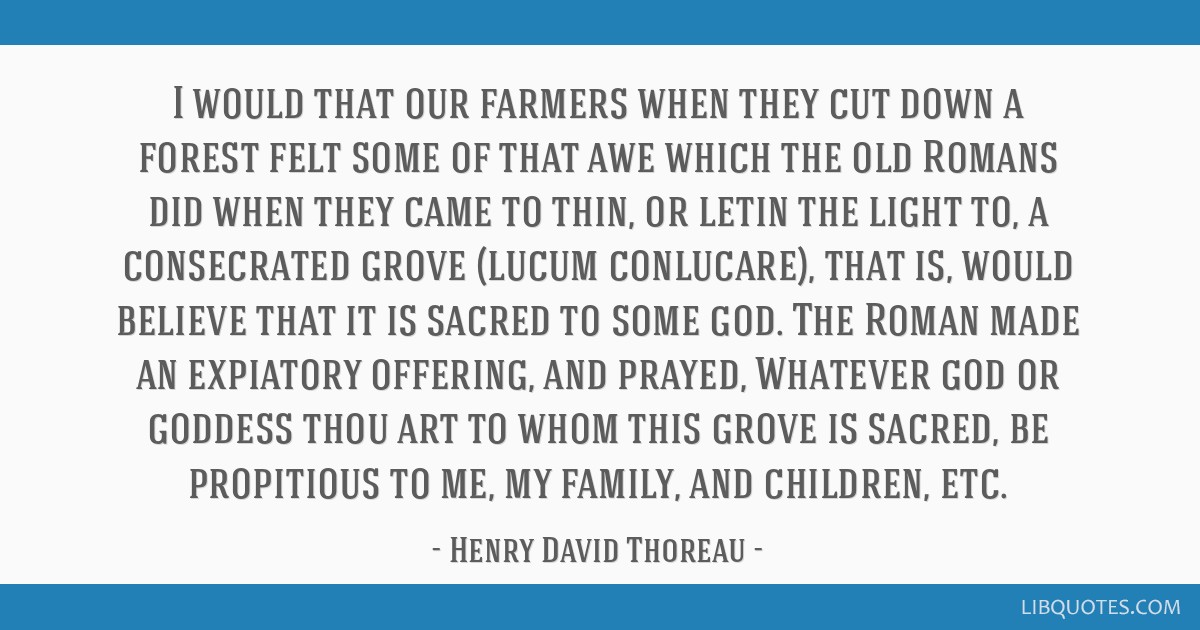 I would that our farmers when they cut down a forest felt some of that awe which the old Romans did when they came to thin, or letin the light to, a...
