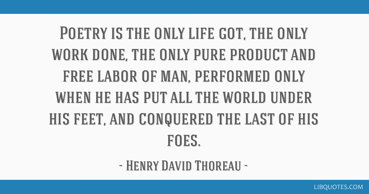 Poetry is the only life got, the only work done, the only pure product and free labor of man, performed only when he has put all the world under his...