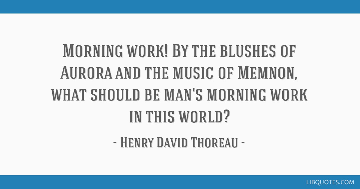 Morning work! By the blushes of Aurora and the music of Memnon, what should be man's morning work in this world?