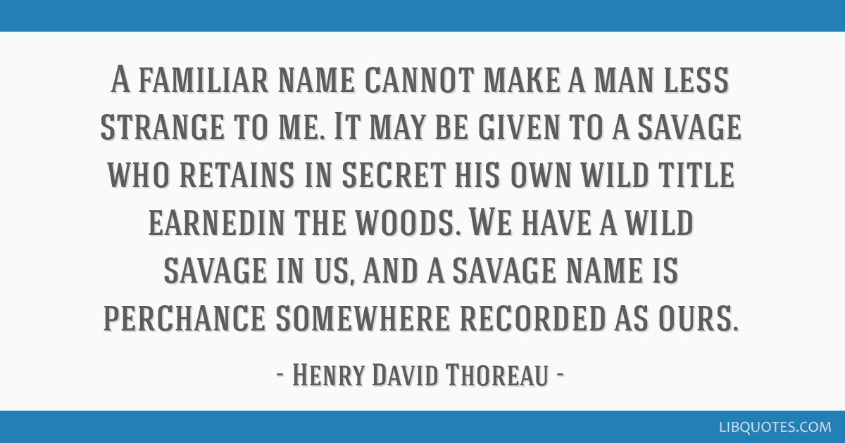 A familiar name cannot make a man less strange to me. It may be given to a savage who retains in secret his own wild title earnedin the woods. We...